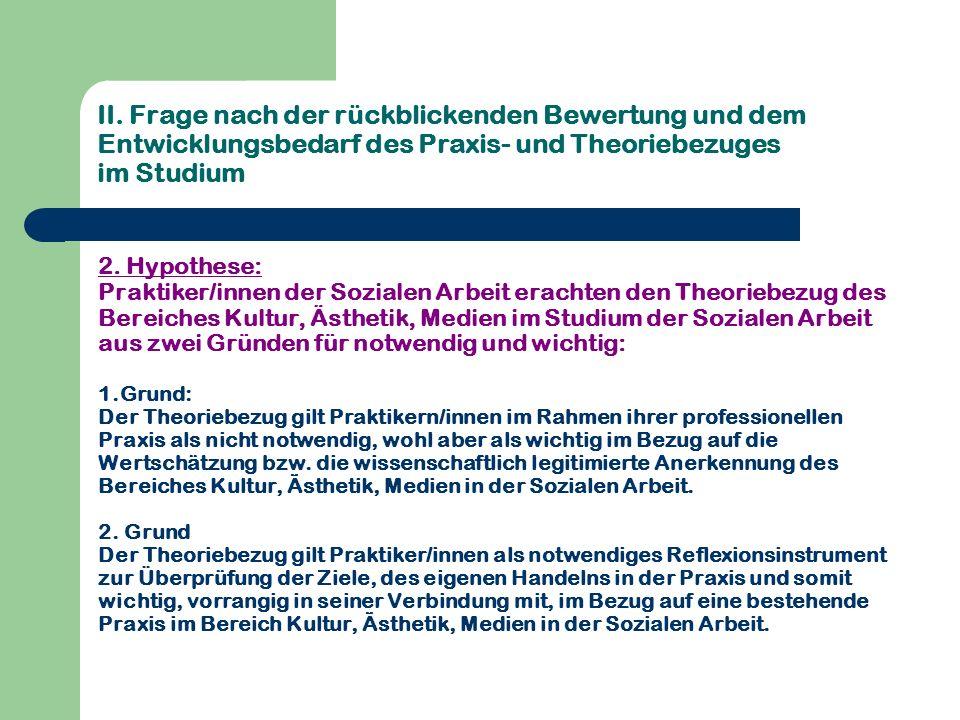 II. Frage nach der rückblickenden Bewertung und dem Entwicklungsbedarf des Praxis- und Theoriebezuges im Studium 2. Hypothese: Praktiker/innen der Soz