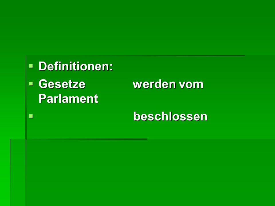Definitionen: Definitionen: Gesetze werden vom Parlament Gesetze werden vom Parlament beschlossen beschlossen