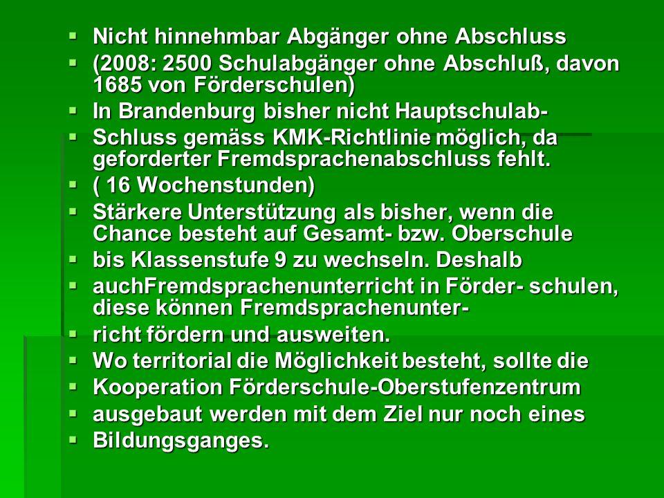 Nicht hinnehmbar Abgänger ohne Abschluss Nicht hinnehmbar Abgänger ohne Abschluss (2008: 2500 Schulabgänger ohne Abschluß, davon 1685 von Förderschulen) (2008: 2500 Schulabgänger ohne Abschluß, davon 1685 von Förderschulen) In Brandenburg bisher nicht Hauptschulab- In Brandenburg bisher nicht Hauptschulab- Schluss gemäss KMK-Richtlinie möglich, da geforderter Fremdsprachenabschluss fehlt.