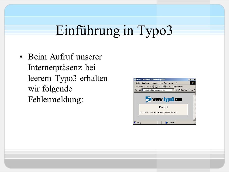 Einführung in Typo3 Beim Aufruf unserer Internetpräsenz bei leerem Typo3 erhalten wir folgende Fehlermeldung: