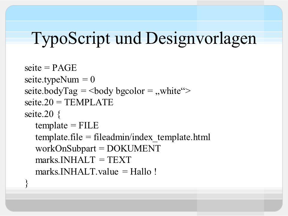 TypoScript und Designvorlagen seite = PAGE seite.typeNum = 0 seite.bodyTag = seite.20 = TEMPLATE seite.20 { template = FILE template.file = fileadmin/
