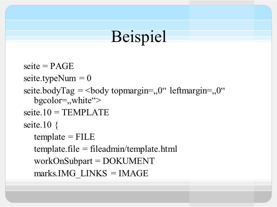 Beispiel seite = PAGE seite.typeNum = 0 seite.bodyTag = seite.10 = TEMPLATE seite.10 { template = FILE template.file = fileadmin/template.html workOnS
