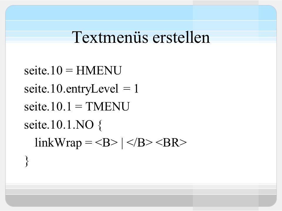 Textmenüs erstellen seite.10 = HMENU seite.10.entryLevel = 1 seite.10.1 = TMENU seite.10.1.NO { linkWrap = | }