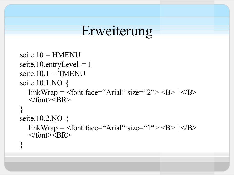 Erweiterung seite.10 = HMENU seite.10.entryLevel = 1 seite.10.1 = TMENU seite.10.1.NO { linkWrap = | } seite.10.2.NO { linkWrap = | }