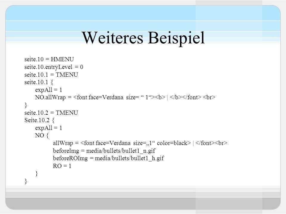 Weiteres Beispiel seite.10 = HMENU seite.10.entryLevel = 0 seite.10.1 = TMENU seite.10.1 { expAll = 1 NO.allWrap = | } seite.10.2 = TMENU Seite.10.2 {