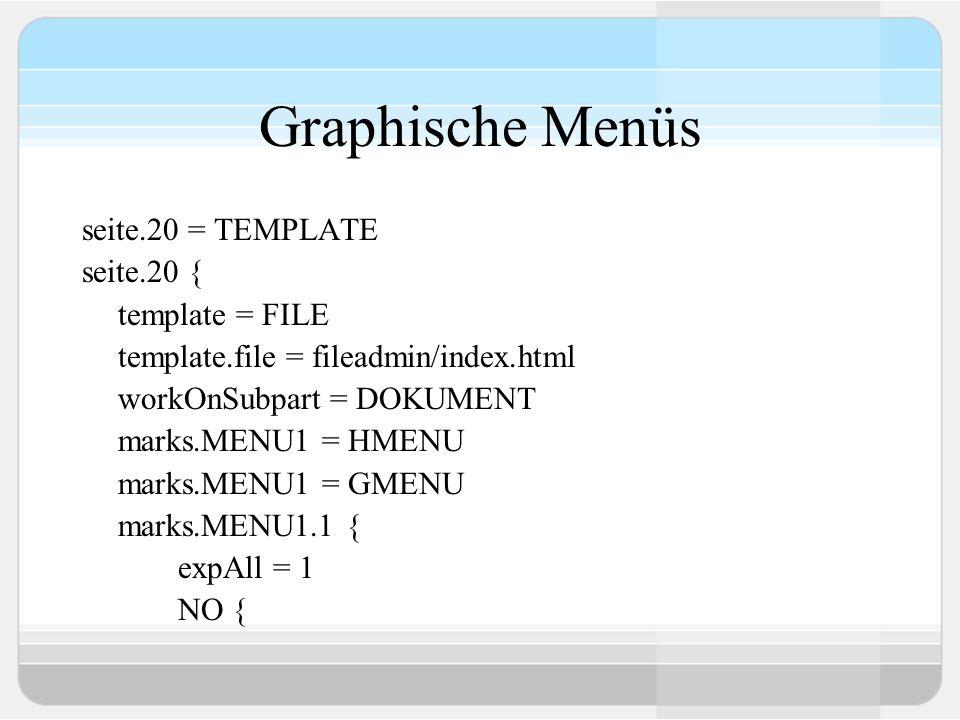 Graphische Menüs seite.20 = TEMPLATE seite.20 { template = FILE template.file = fileadmin/index.html workOnSubpart = DOKUMENT marks.MENU1 = HMENU mark