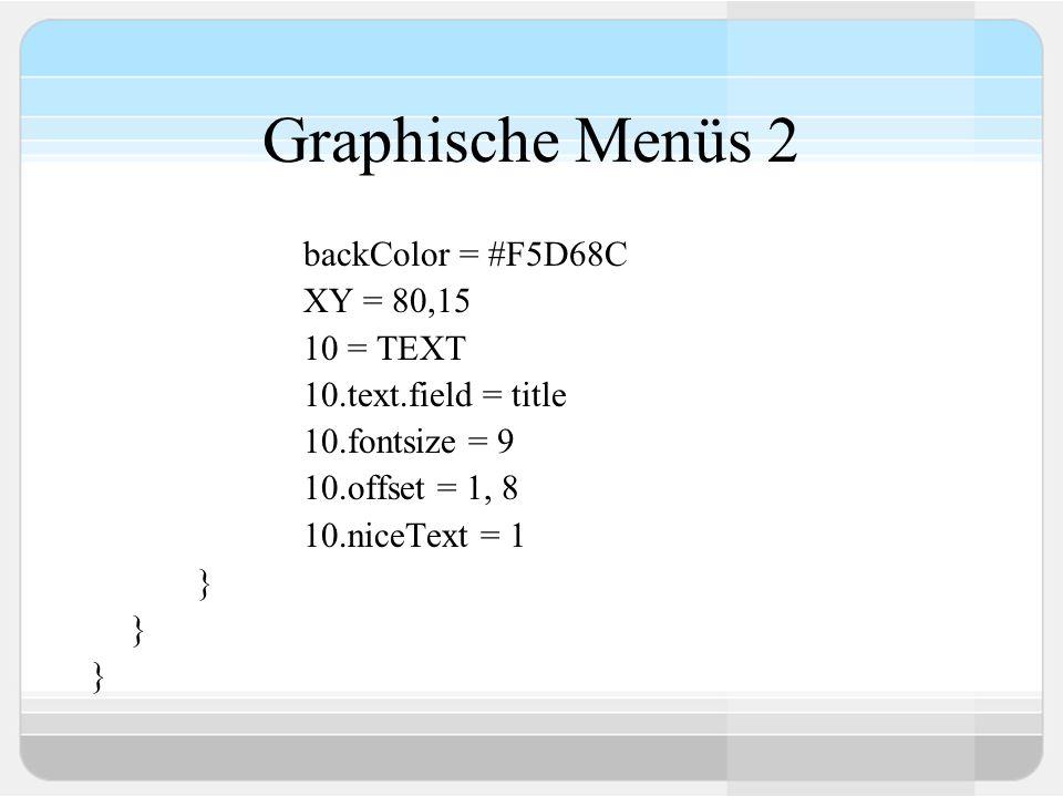 Graphische Menüs 2 backColor = #F5D68C XY = 80,15 10 = TEXT 10.text.field = title 10.fontsize = 9 10.offset = 1, 8 10.niceText = 1 }