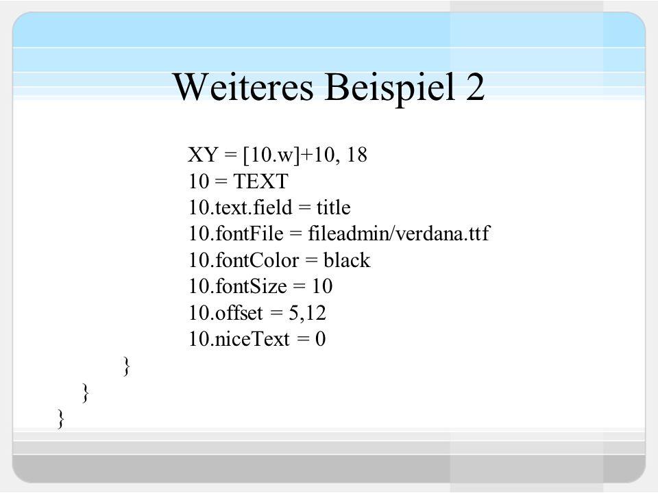 Weiteres Beispiel 2 XY = [10.w]+10, 18 10 = TEXT 10.text.field = title 10.fontFile = fileadmin/verdana.ttf 10.fontColor = black 10.fontSize = 10 10.of