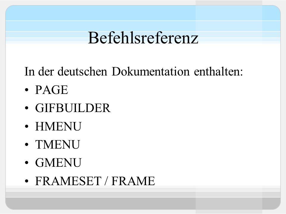 Befehlsreferenz In der deutschen Dokumentation enthalten: PAGE GIFBUILDER HMENU TMENU GMENU FRAMESET / FRAME