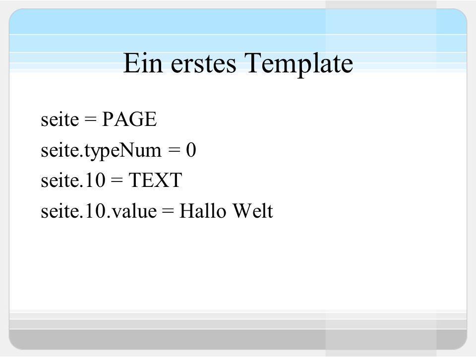 Ein erstes Template seite = PAGE seite.typeNum = 0 seite.10 = TEXT seite.10.value = Hallo Welt