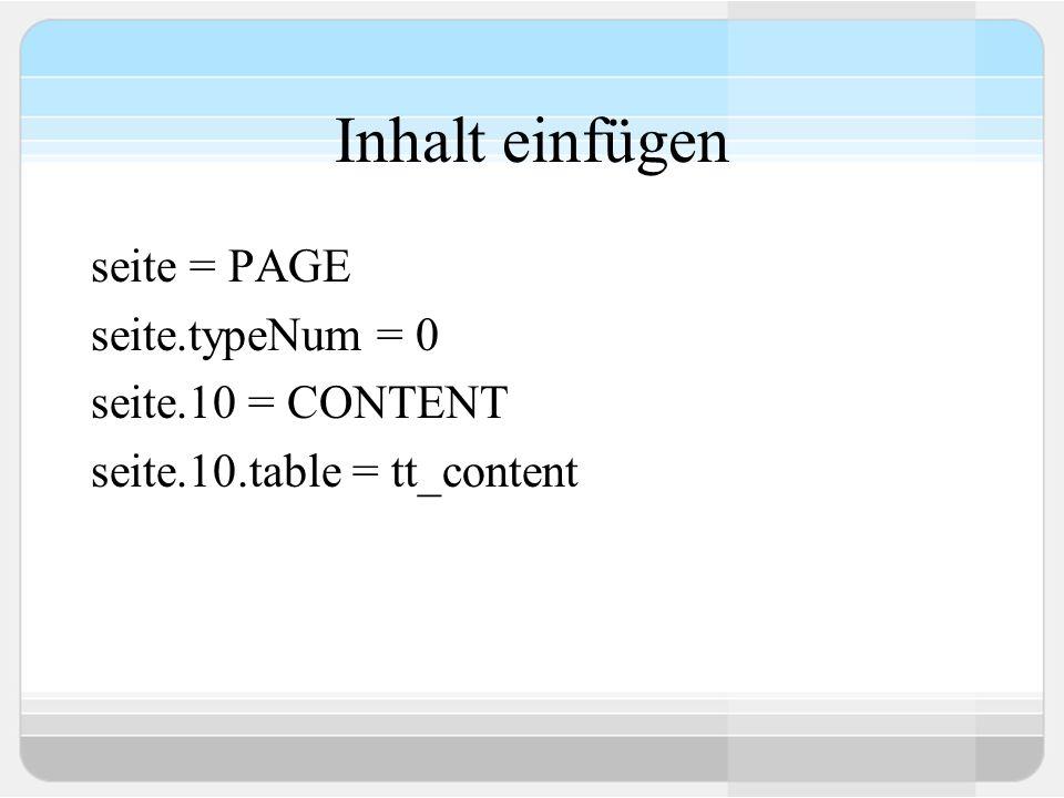 Inhalt einfügen seite = PAGE seite.typeNum = 0 seite.10 = CONTENT seite.10.table = tt_content