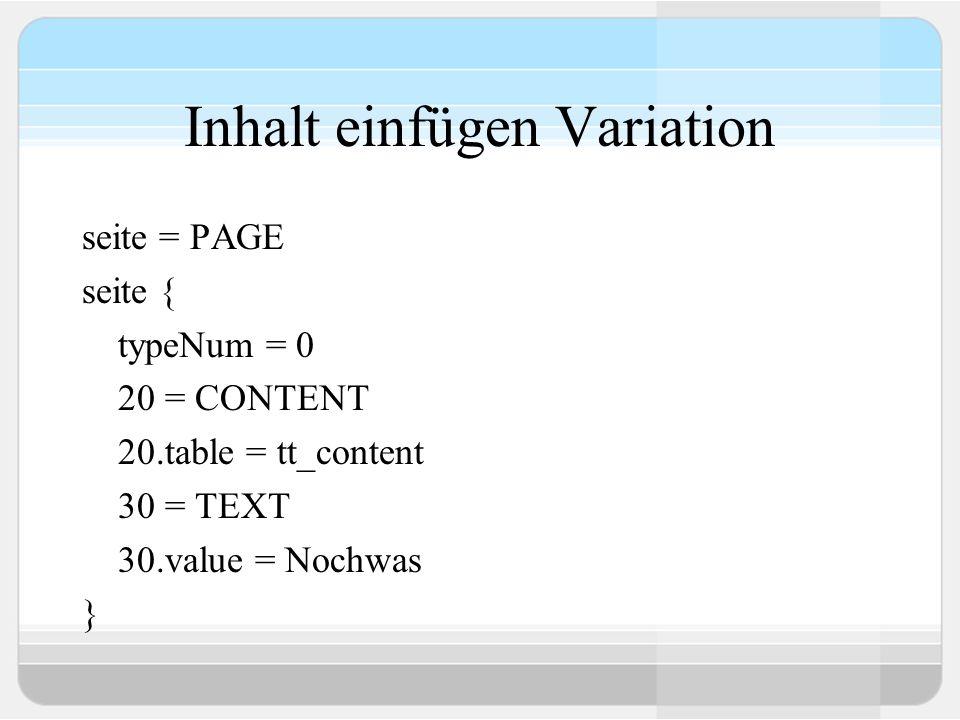 Inhalt einfügen Variation seite = PAGE seite { typeNum = 0 20 = CONTENT 20.table = tt_content 30 = TEXT 30.value = Nochwas }