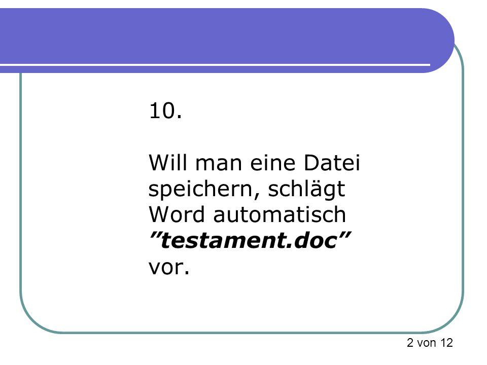 10. Will man eine Datei speichern, schlägt Word automatisch testament.doc vor. 2 von 12