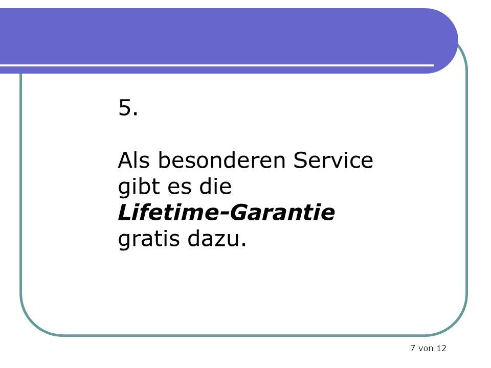 5. Als besonderen Service gibt es die Lifetime-Garantie gratis dazu. 7 von 12