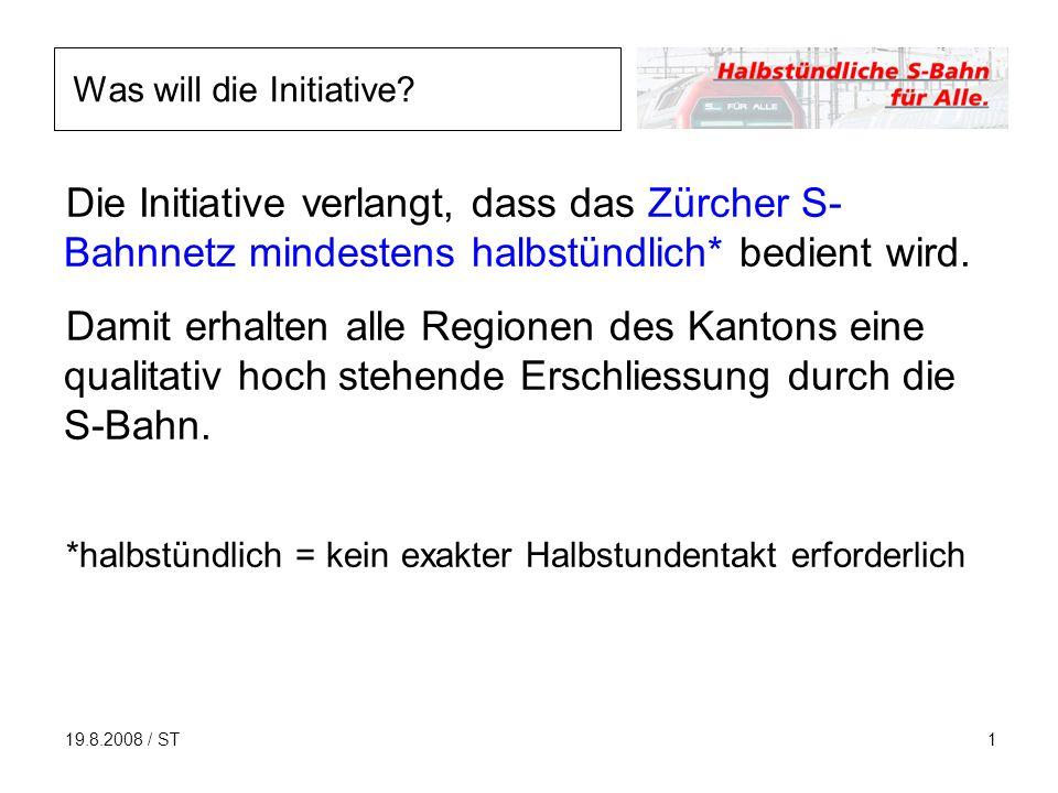 19.8.2008 / ST1 Die Initiative verlangt, dass das Zürcher S- Bahnnetz mindestens halbstündlich* bedient wird.