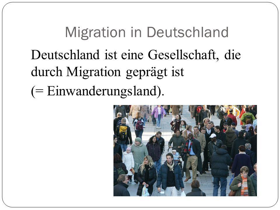 Migration in Deutschland Deutschland ist eine Gesellschaft, die durch Migration geprägt ist (= Einwanderungsland).