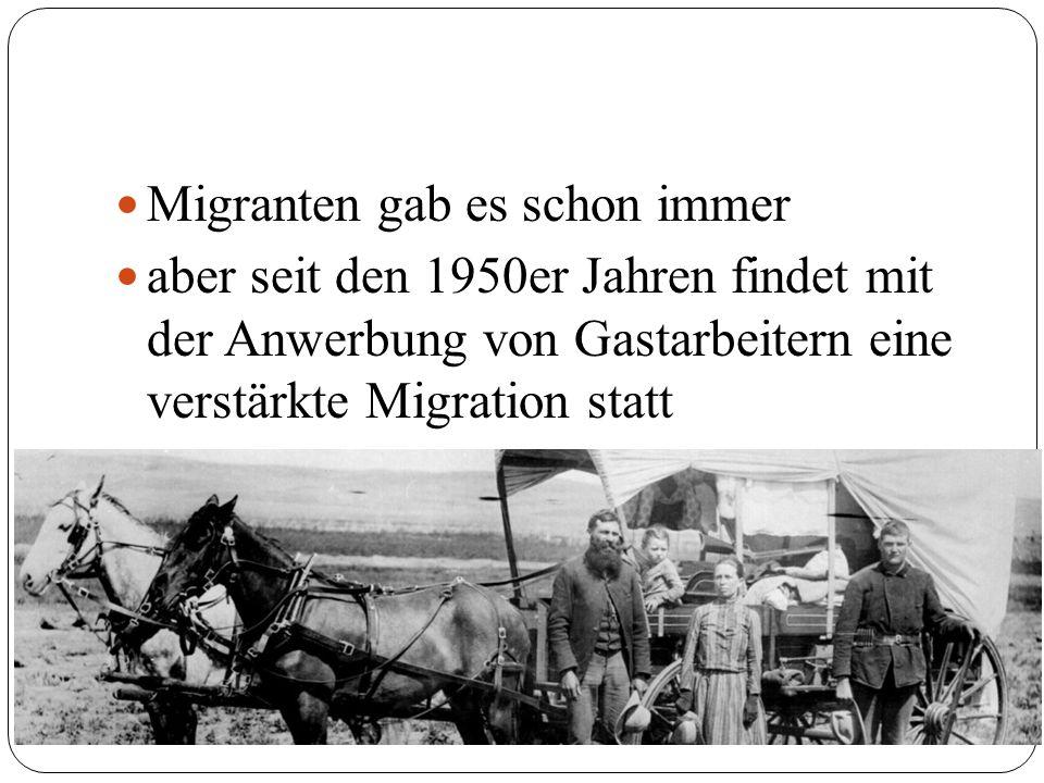 Migranten gab es schon immer aber seit den 1950er Jahren findet mit der Anwerbung von Gastarbeitern eine verstärkte Migration statt