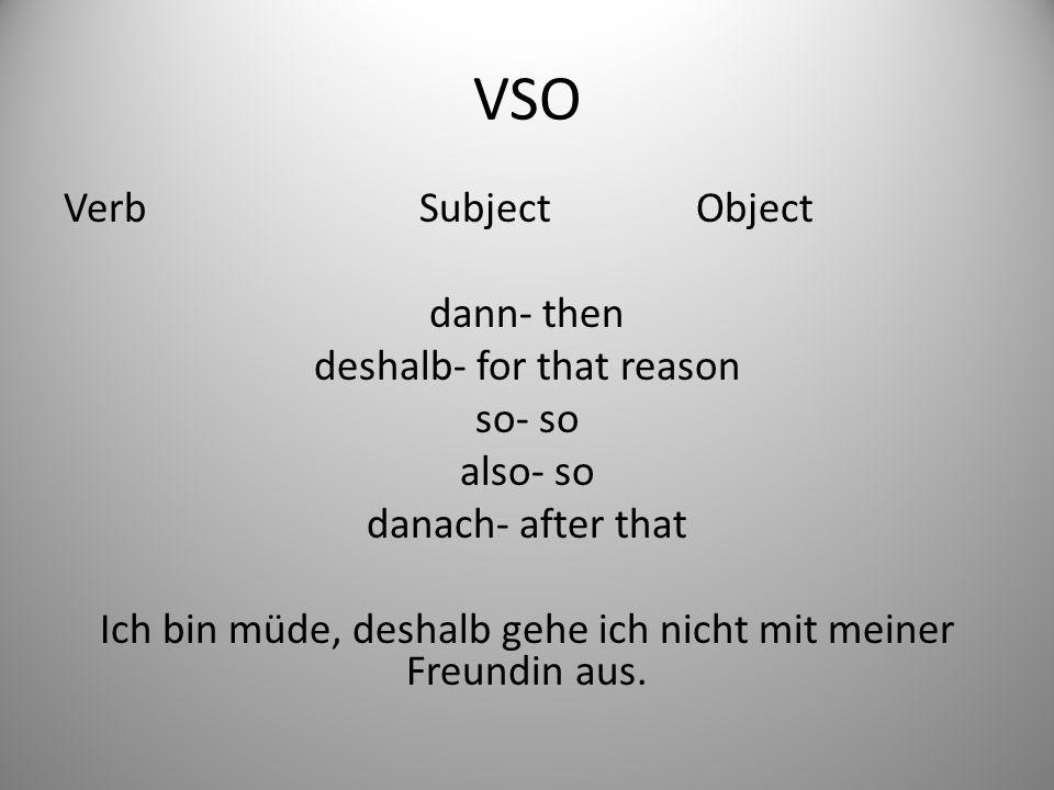 VSO Verb Subject Object dann- then deshalb- for that reason so- so also- so danach- after that Ich bin müde, deshalb gehe ich nicht mit meiner Freundin aus.