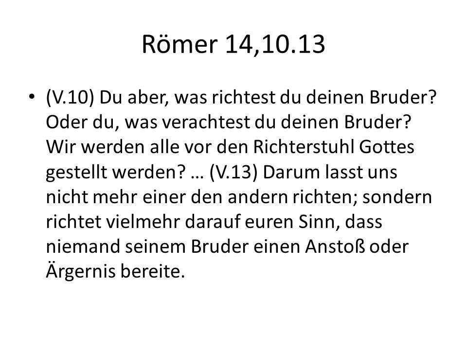 Römer 14,10.13 (V.10) Du aber, was richtest du deinen Bruder? Oder du, was verachtest du deinen Bruder? Wir werden alle vor den Richterstuhl Gottes ge