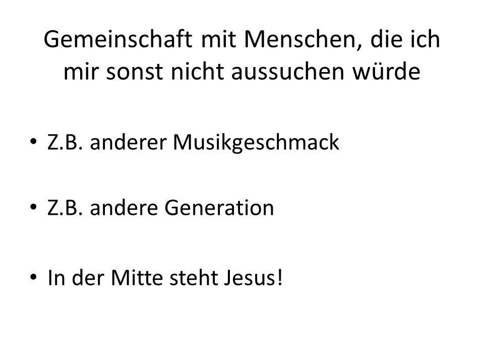 Gemeinschaft mit Menschen, die ich mir sonst nicht aussuchen würde Z.B. anderer Musikgeschmack Z.B. andere Generation In der Mitte steht Jesus!