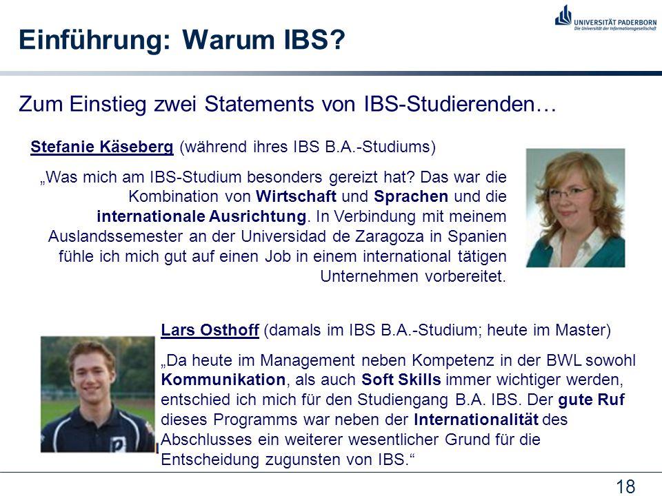 18 Einführung: Warum IBS? Zum Einstieg zwei Statements von IBS-Studierenden… Stefanie Käseberg (während ihres IBS B.A.-Studiums) Was mich am IBS-Studi