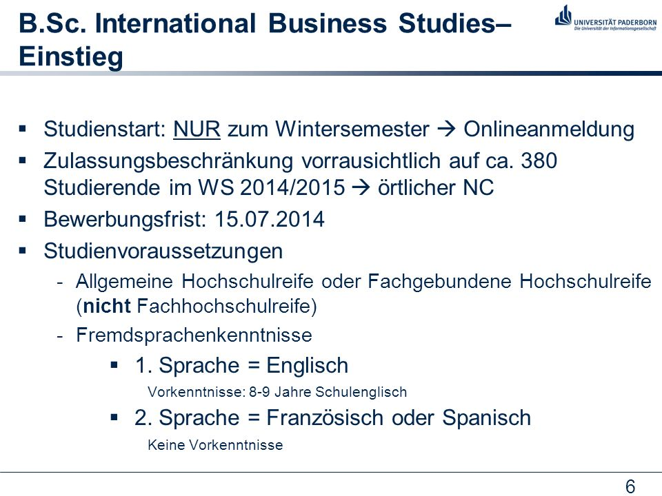 6 B.Sc. International Business Studies– Einstieg Studienstart: NUR zum Wintersemester Onlineanmeldung Zulassungsbeschränkung vorrausichtlich auf ca. 3