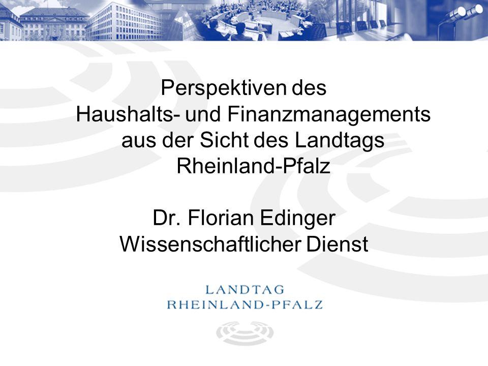 1 Perspektiven des Haushalts- und Finanzmanagements aus der Sicht des Landtags Rheinland-Pfalz Dr. Florian Edinger Wissenschaftlicher Dienst