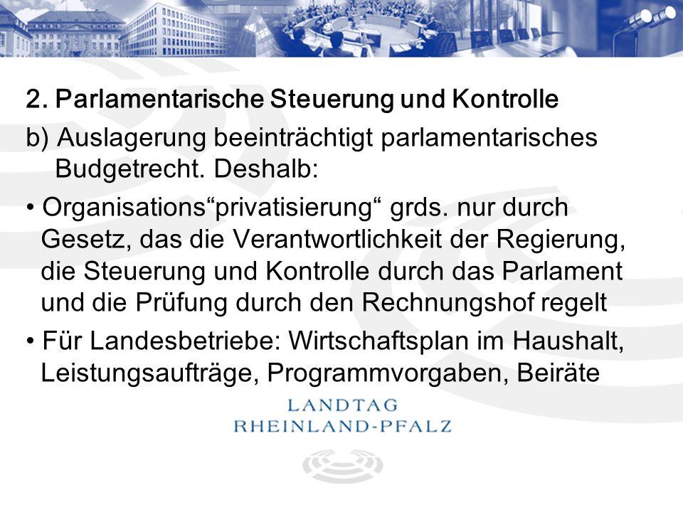 8 2. Parlamentarische Steuerung und Kontrolle b) Auslagerung beeinträchtigt parlamentarisches Budgetrecht. Deshalb: Organisationsprivatisierung grds.