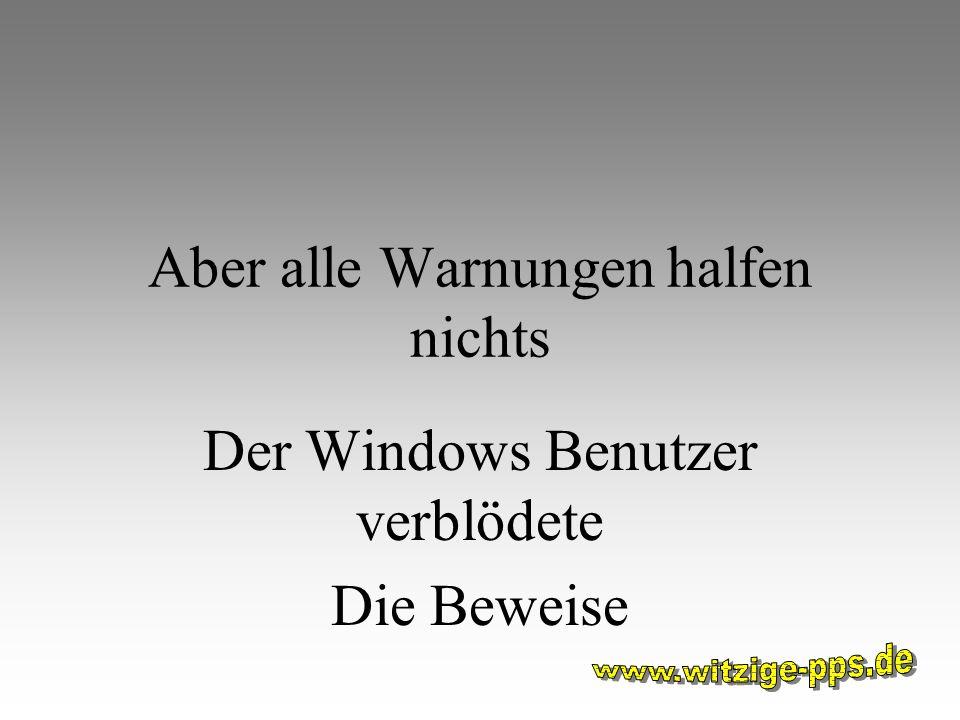 Aber alle Warnungen halfen nichts Der Windows Benutzer verblödete Die Beweise