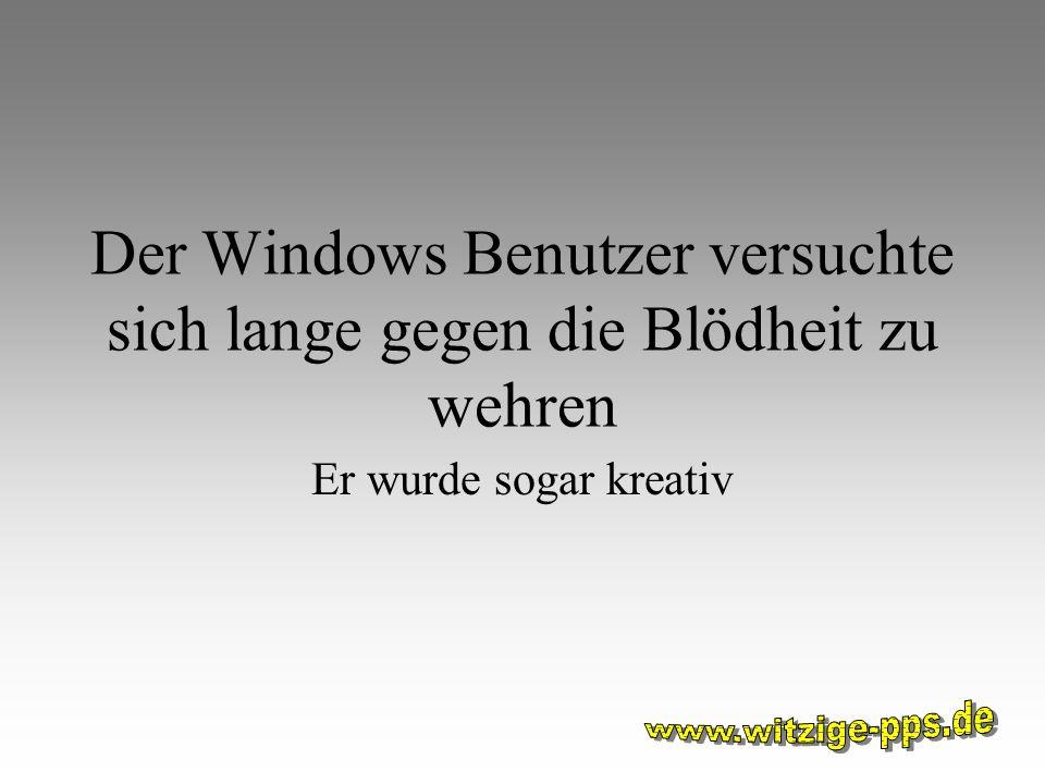 Der Windows Benutzer versuchte sich lange gegen die Blödheit zu wehren Er wurde sogar kreativ