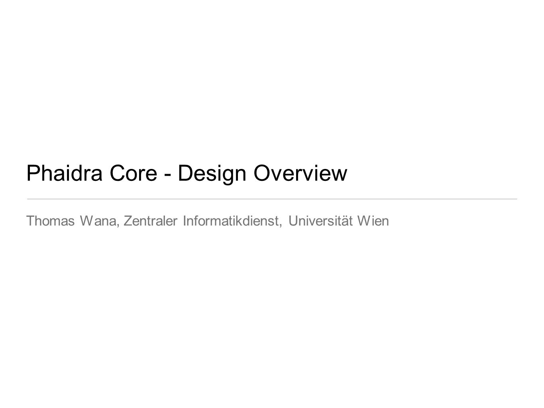 Phaidra Core - Design Overview Thomas Wana, Zentraler Informatikdienst, Universität Wien