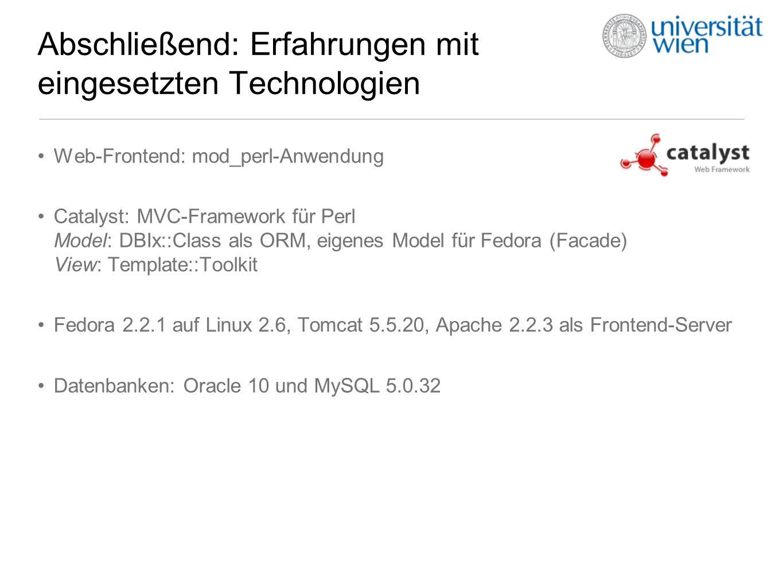 Abschließend: Erfahrungen mit eingesetzten Technologien Web-Frontend: mod_perl-Anwendung Catalyst: MVC-Framework für Perl Model: DBIx::Class als ORM, eigenes Model für Fedora (Facade) View: Template::Toolkit Fedora 2.2.1 auf Linux 2.6, Tomcat 5.5.20, Apache 2.2.3 als Frontend-Server Datenbanken: Oracle 10 und MySQL 5.0.32