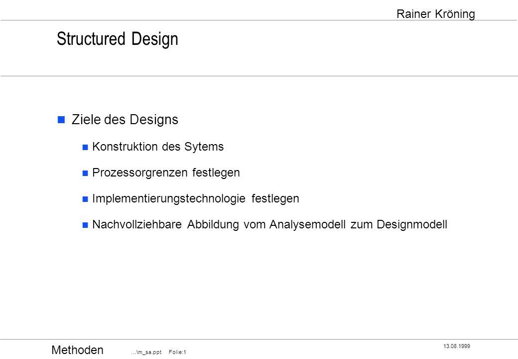 Methoden …\m_sa.ppt Folie:2 13.08.1999 Rainer Kröning Structured Design Design behandelt die Aspekte Machbarkeit Typen von HW- und SW-Umgebung Kapazität Kosten für Beschaffung und Betrieb