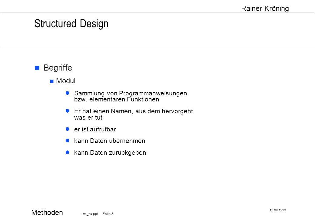Methoden …\m_sa.ppt Folie:14 13.08.1999 Rainer Kröning Structured Design Qualitätsbewertung eines Designs Modulkopplung ( Coupling) Grad der Abhängigkeit von Modulen lose Kopplung, geringe gegenseitige Beeinflussung Austauschbarkeit von Modulen mit gleicher Schnittstelle ein Modul muß keine internen Details anderer Module kennen Modulbindung ( Cohesion) Grad der Zusammengehörigkeit der Funktionen große Bindung, löst genau eine Aufgabe