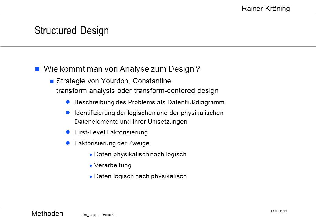 Methoden …\m_sa.ppt Folie:39 13.08.1999 Rainer Kröning Structured Design Wie kommt man von Analyse zum Design ? Strategie von Yourdon, Constantine tra