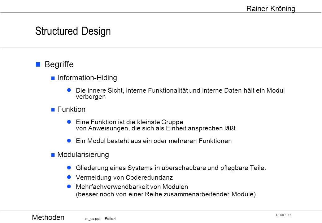 Methoden …\m_sa.ppt Folie:5 13.08.1999 Rainer Kröning Structured Design Structure Charts zeigen Die äußere Sicht der Module Beziehungen der Module untereinander zeigen nicht die innere Sicht der Module wann und wie oft ein Modul von einem anderen gerufen wird in welcher Reihenfolge ein Modul andere ruft