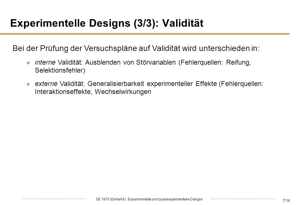 7/14 SE 1975 (Einheit 6): Experimentelle und quasiexperimentelle Designs Experimentelle Designs (3/3): Validität Bei der Prüfung der Versuchspläne auf