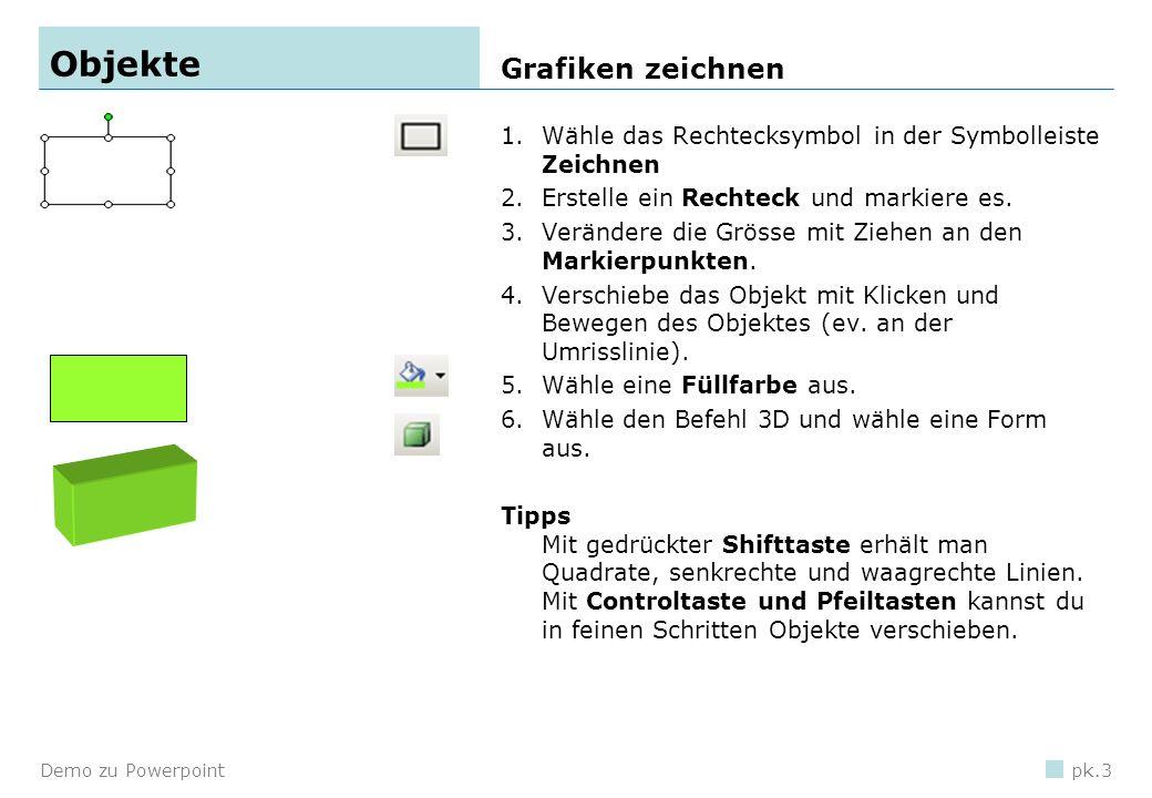 Demo zu Powerpointpk.3 Objekte 1.Wähle das Rechtecksymbol in der Symbolleiste Zeichnen 2.Erstelle ein Rechteck und markiere es.