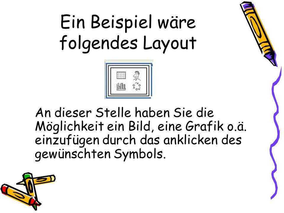 Ein Beispiel wäre folgendes Layout An dieser Stelle haben Sie die Möglichkeit ein Bild, eine Grafik o.ä. einzufügen durch das anklicken des gewünschte