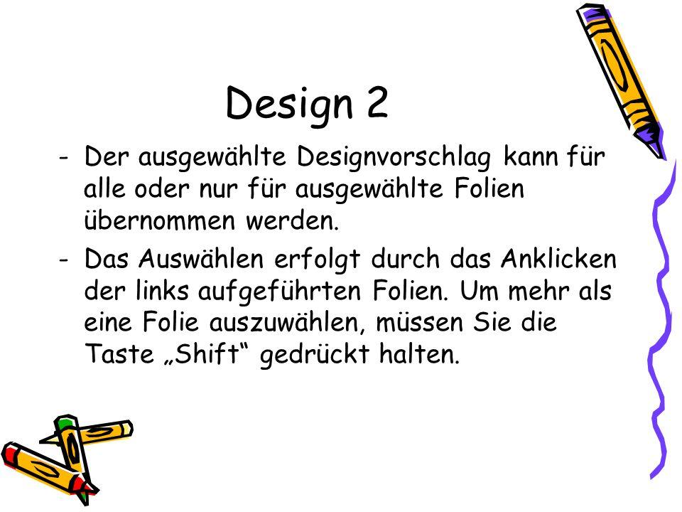 Design 2 -Der ausgewählte Designvorschlag kann für alle oder nur für ausgewählte Folien übernommen werden. -Das Auswählen erfolgt durch das Anklicken