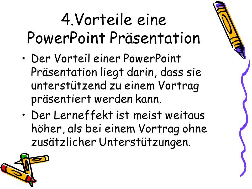 4.Vorteile eine PowerPoint Präsentation Der Vorteil einer PowerPoint Präsentation liegt darin, dass sie unterstützend zu einem Vortrag präsentiert wer