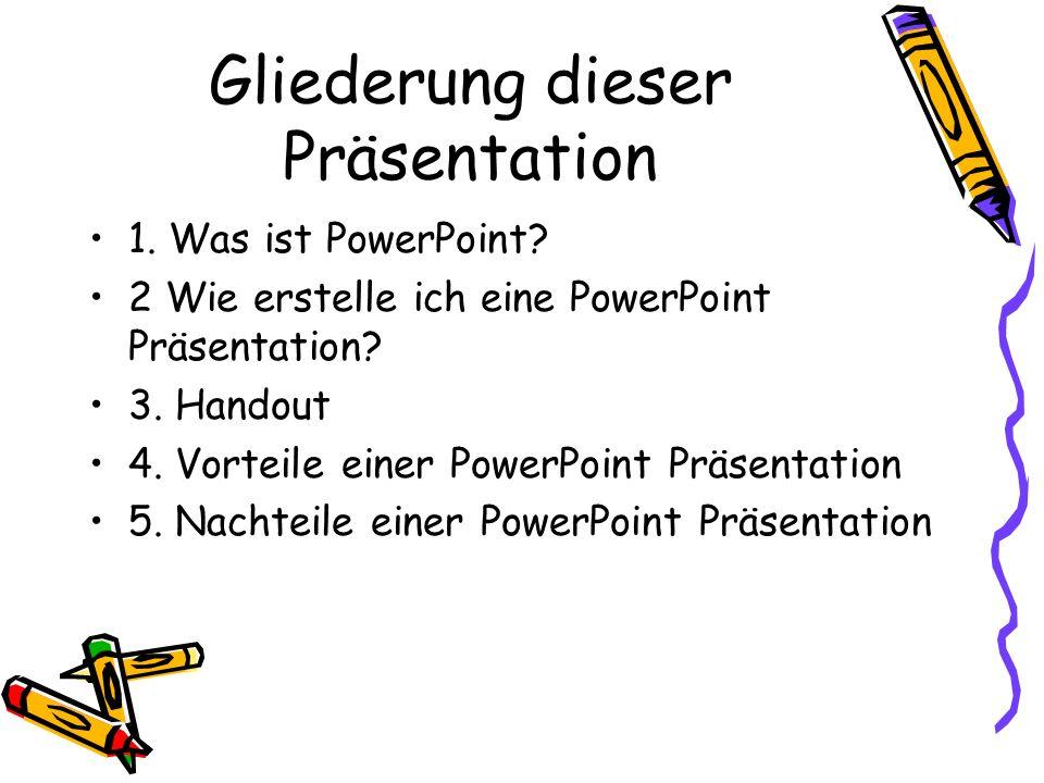Gliederung dieser Präsentation 1. Was ist PowerPoint? 2 Wie erstelle ich eine PowerPoint Präsentation? 3. Handout 4. Vorteile einer PowerPoint Präsent