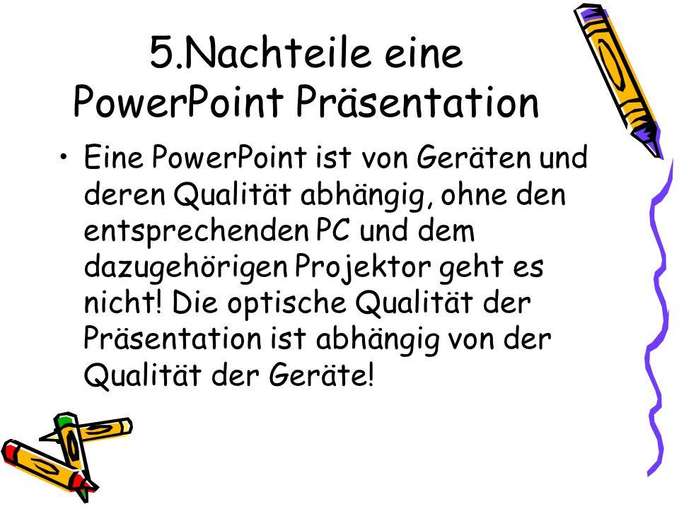 5.Nachteile eine PowerPoint Präsentation Eine PowerPoint ist von Geräten und deren Qualität abhängig, ohne den entsprechenden PC und dem dazugehörigen