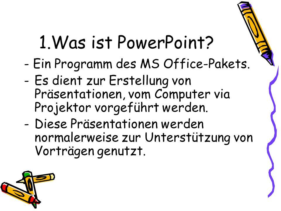 1.Was ist PowerPoint? - Ein Programm des MS Office-Pakets. -Es dient zur Erstellung von Präsentationen, vom Computer via Projektor vorgeführt werden.