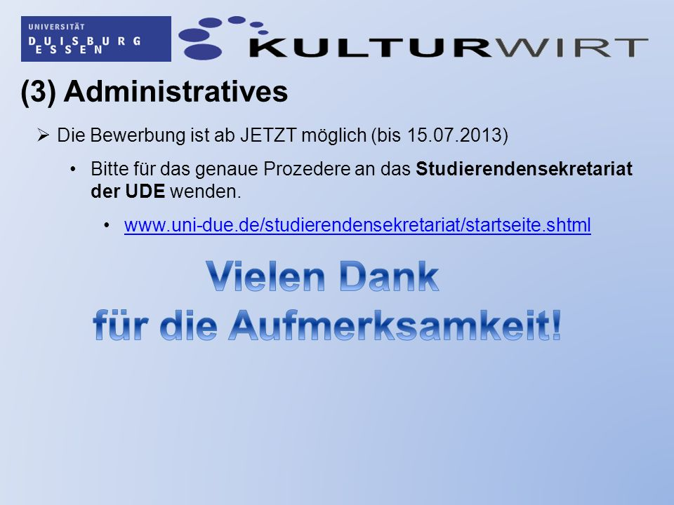 (3) Administratives Die Bewerbung ist ab JETZT möglich (bis 15.07.2013) Bitte für das genaue Prozedere an das Studierendensekretariat der UDE wenden.