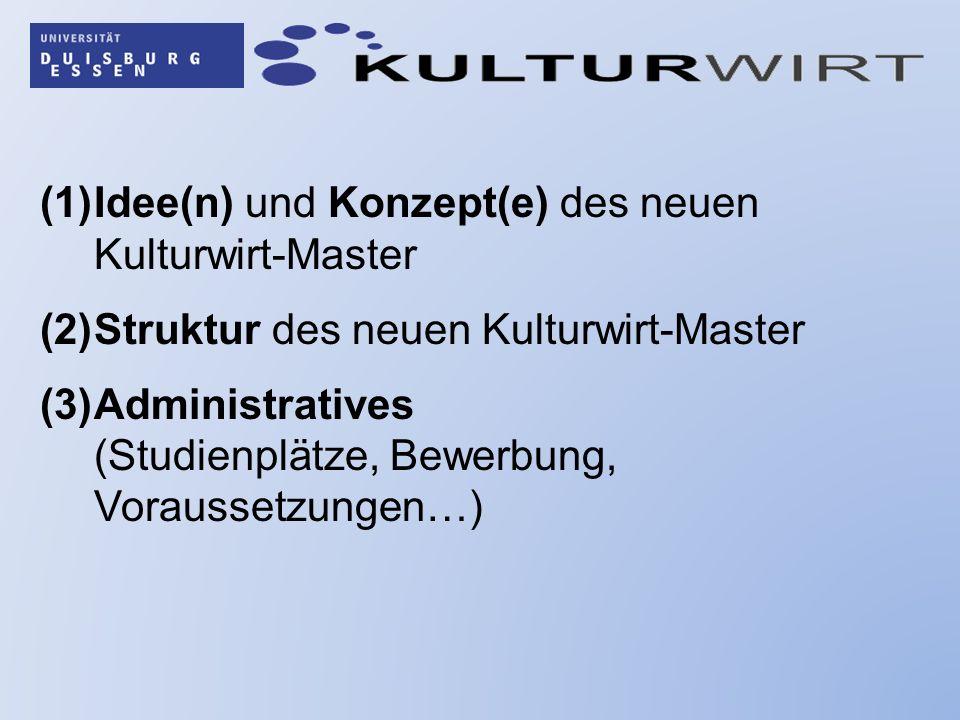 (1)Idee(n) und Konzept(e) des neuen Kulturwirt-Master (2)Struktur des neuen Kulturwirt-Master (3)Administratives (Studienplätze, Bewerbung, Voraussetz