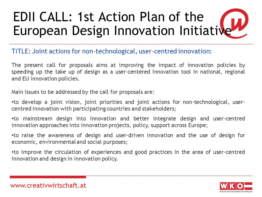 www.creativwirtschaft.at EDII CALL The specific objectives of the call are, in particular: To allow mutual policy-learning and transnational cooperation by testing the transferability of best practices ( learning by doing ): between experienced actors (already implementing design innovation policy) towards actors willing to become active providers of design innovation support services.
