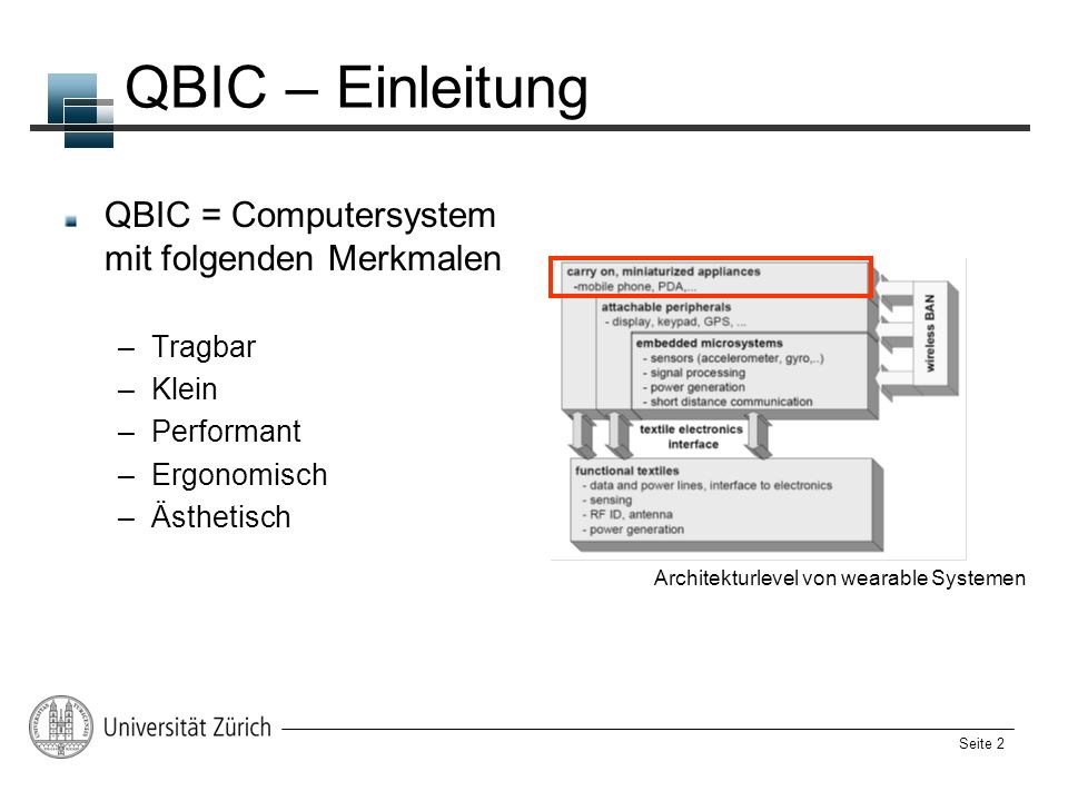 Seite 2 QBIC – Einleitung QBIC = Computersystem mit folgenden Merkmalen –Tragbar –Klein –Performant –Ergonomisch –Ästhetisch Architekturlevel von wear