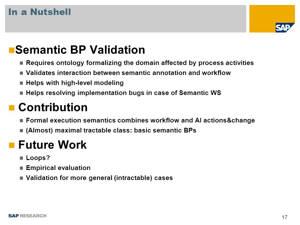 17 In a Nutshell Semantic BP Validation Requires ontology formalizing the domain affected by process activities Validates interaction between semantic annotation and workflow Helps with high-level modeling Helps resolving implementation bugs in case of Semantic WS Contribution Formal execution semantics combines workflow and AI actions&change (Almost) maximal tractable class: basic semantic BPs Future Work Loops.