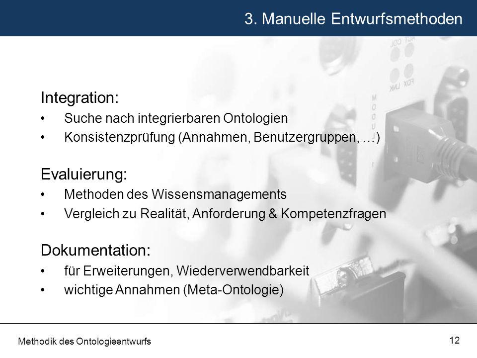 3. Manuelle Entwurfsmethoden Methodik des Ontologieentwurfs 12 Integration: Suche nach integrierbaren Ontologien Konsistenzprüfung (Annahmen, Benutzer